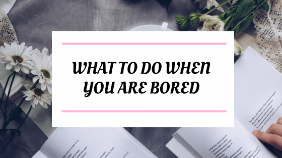 7 Things To Do When You Are Bored